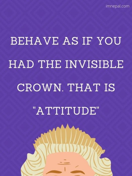 Behave as if you had the invisible crown. That is attitude images