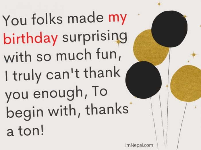 You folks made my birthday surprising with so much fun, I truly can't thank you enough, To begin with, thanks a ton! image
