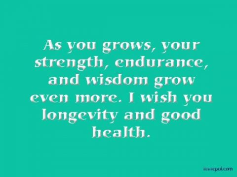 As you grows, your strength, endurance, and wisdom grow even more. I wish you longevity and good health.